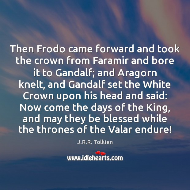 Then Frodo came forward and took the crown from Faramir and bore J.R.R. Tolkien Picture Quote