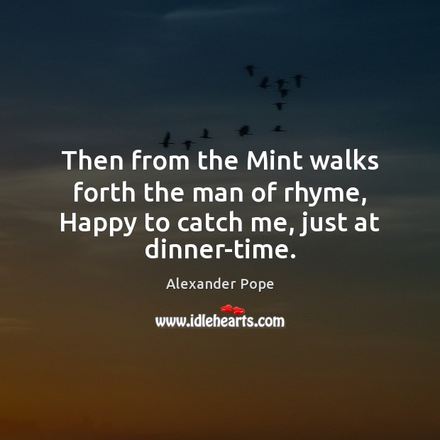 Then from the Mint walks forth the man of rhyme, Happy to catch me, just at dinner-time. Image