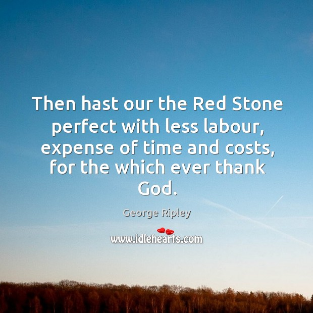 Then hast our the red stone perfect with less labour, expense of time and costs, for the which ever thank God. Image