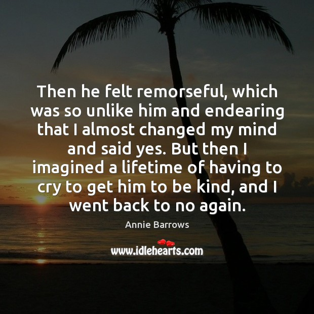 Then he felt remorseful, which was so unlike him and endearing that Image