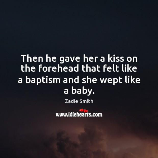 Then he gave her a kiss on the forehead that felt like a baptism and she wept like a baby. Image