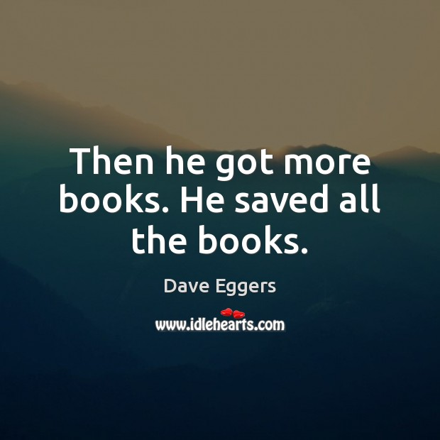 Image, Then he got more books. He saved all the books.
