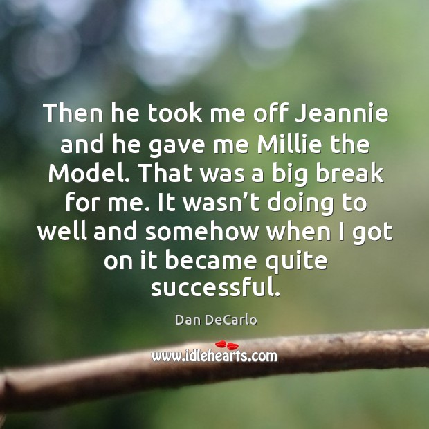 Then he took me off jeannie and he gave me millie the model. That was a big break for me. Dan DeCarlo Picture Quote
