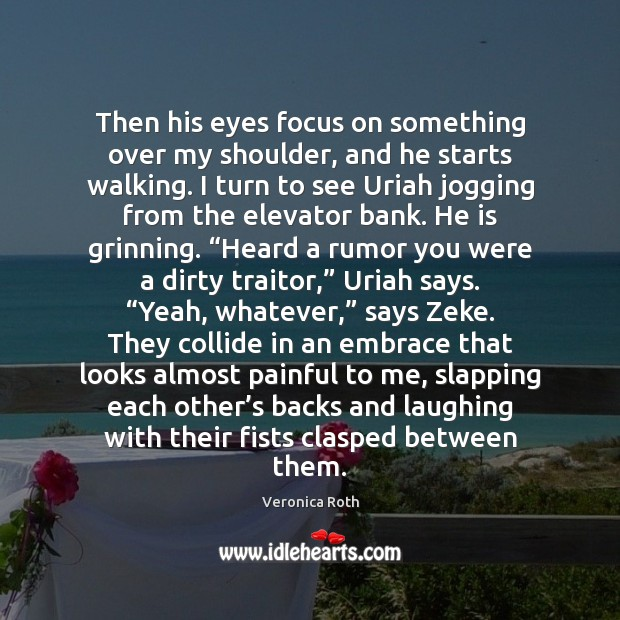 Then his eyes focus on something over my shoulder, and he starts Image