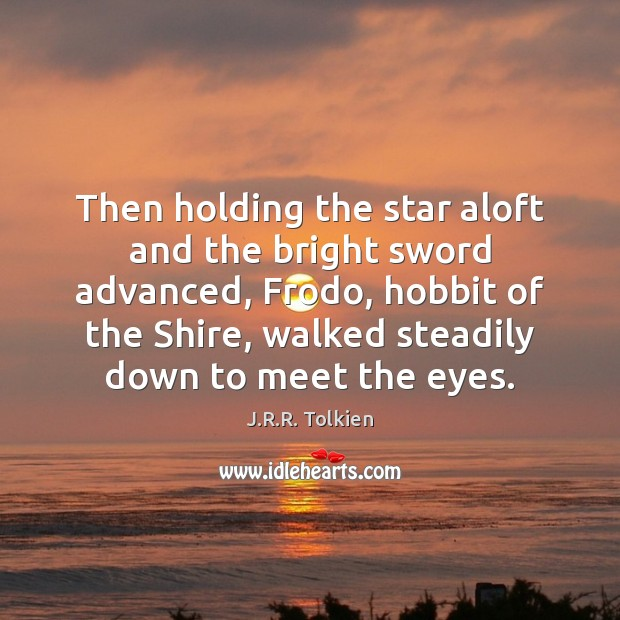 Then holding the star aloft and the bright sword advanced, Frodo, hobbit J.R.R. Tolkien Picture Quote