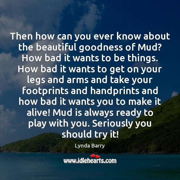 Then how can you ever know about the beautiful goodness of Mud? Image