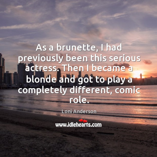 Then I became a blonde and got to play a completely different, comic role. Image