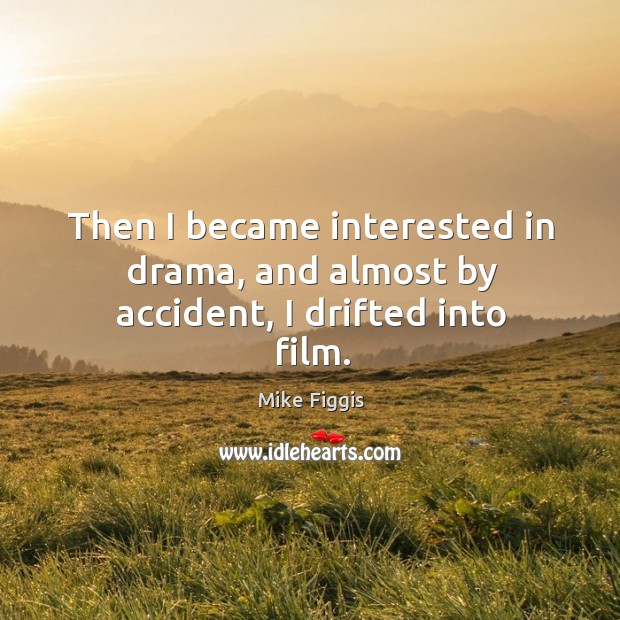 Then I became interested in drama, and almost by accident, I drifted into film. Mike Figgis Picture Quote