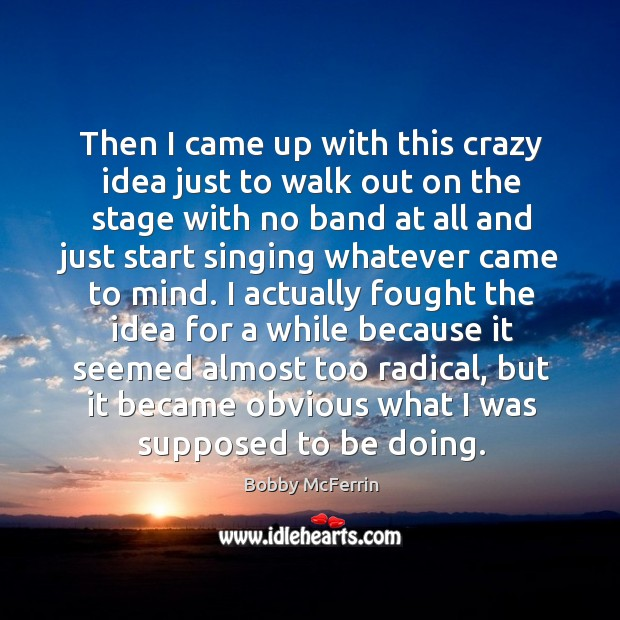 Then I came up with this crazy idea just to walk out on the stage with no band at all and Bobby McFerrin Picture Quote