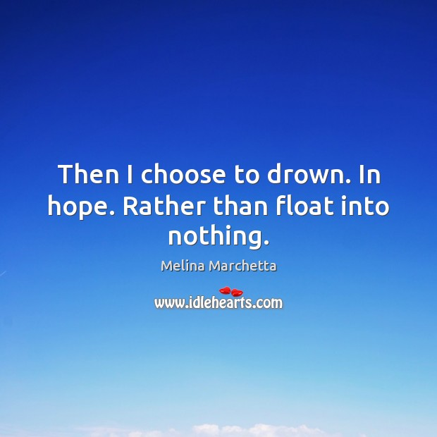 Then I choose to drown. In hope. Rather than float into nothing. Melina Marchetta Picture Quote