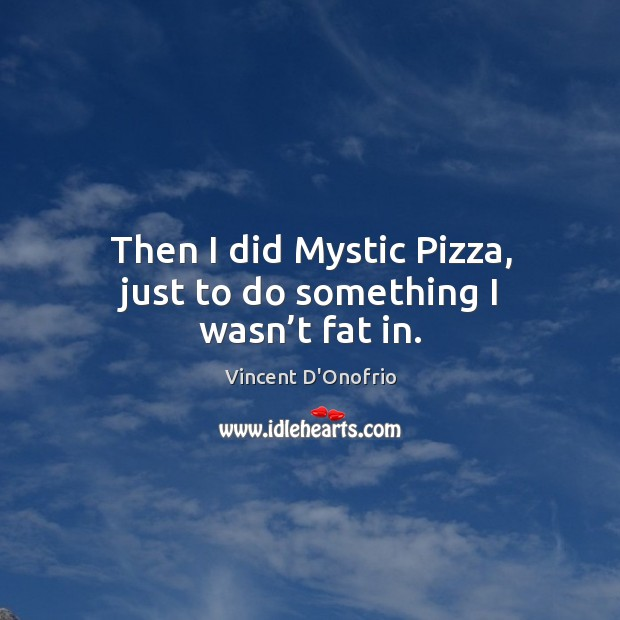 Then I did mystic pizza, just to do something I wasn't fat in. Image