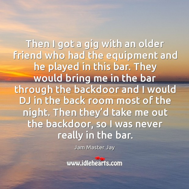 Then I got a gig with an older friend who had the equipment and he played in this bar. Jam Master Jay Picture Quote