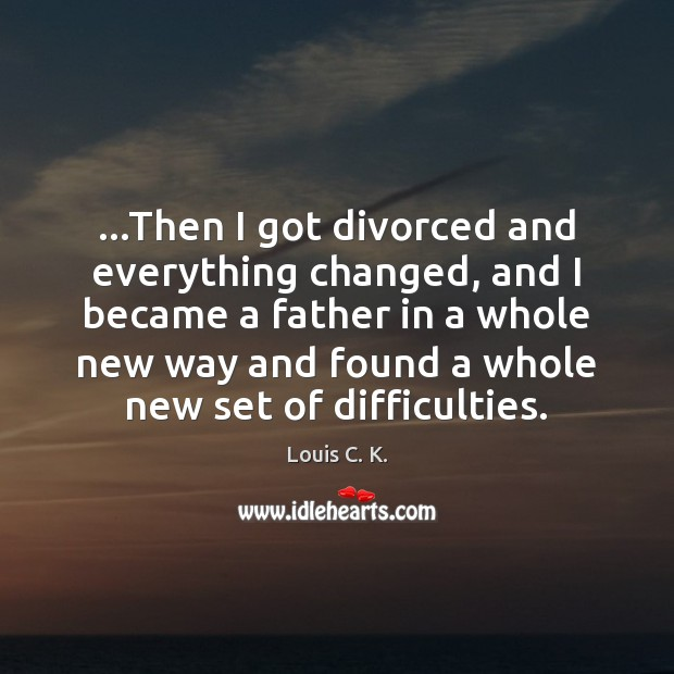 …Then I got divorced and everything changed, and I became a father Louis C. K. Picture Quote