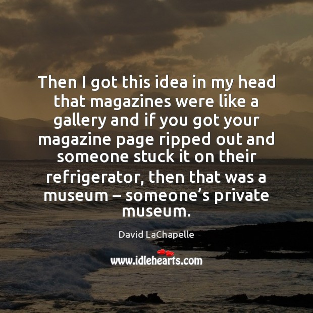 Then I got this idea in my head that magazines were like David LaChapelle Picture Quote