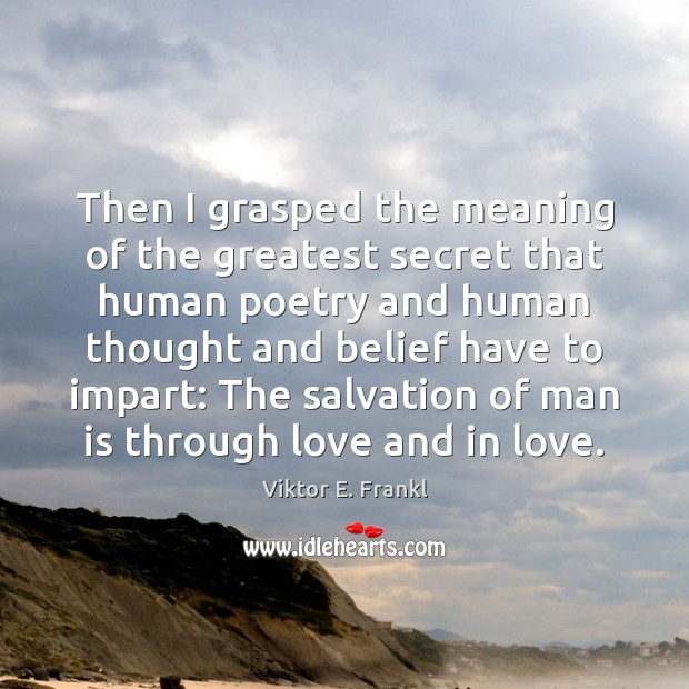 Then I grasped the meaning of the greatest secret that human poetry Viktor E. Frankl Picture Quote