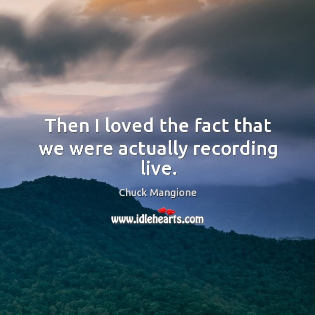 Then I loved the fact that we were actually recording live. Chuck Mangione Picture Quote