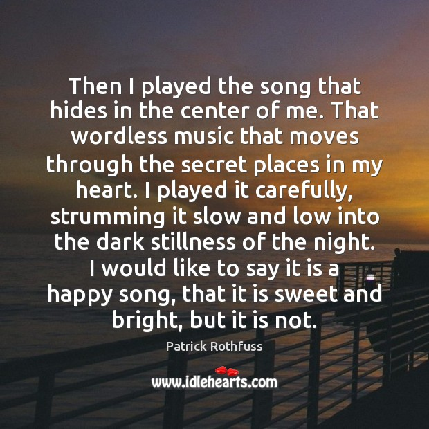 Then I played the song that hides in the center of me. Patrick Rothfuss Picture Quote