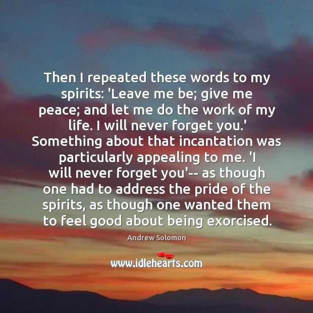 Then I repeated these words to my spirits: 'Leave me be; give Image