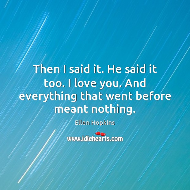 Then I said it. He said it too. I love you. And everything that went before meant nothing. Ellen Hopkins Picture Quote