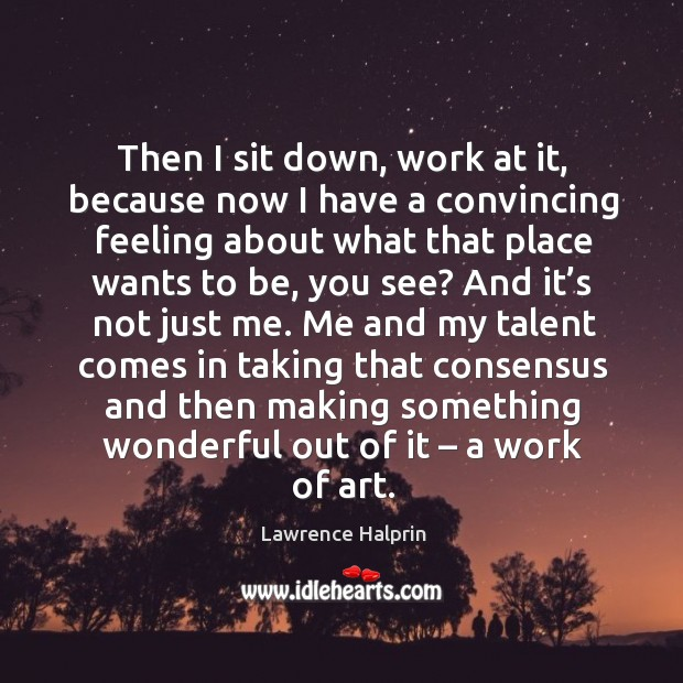 Then I sit down, work at it, because now I have a convincing feeling about what that place wants to be, you see? Lawrence Halprin Picture Quote