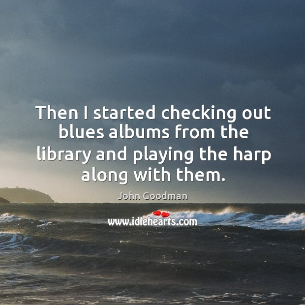 Then I started checking out blues albums from the library and playing the harp along with them. John Goodman Picture Quote
