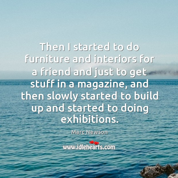 Then I started to do furniture and interiors for a friend and just to get stuff in a magazine Marc Newson Picture Quote