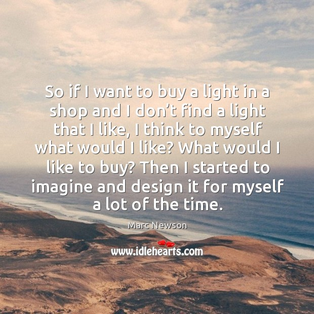 Then I started to imagine and design it for myself a lot of the time. Marc Newson Picture Quote