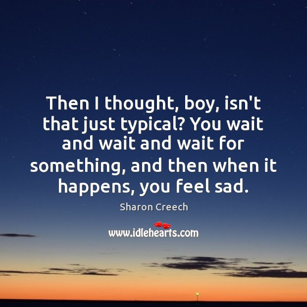 Then I thought, boy, isn't that just typical? You wait and wait Image