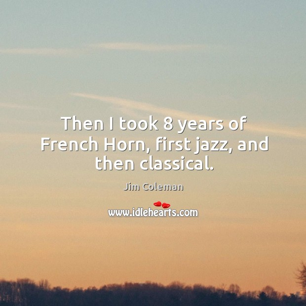 Then I took 8 years of french horn, first jazz, and then classical. Image