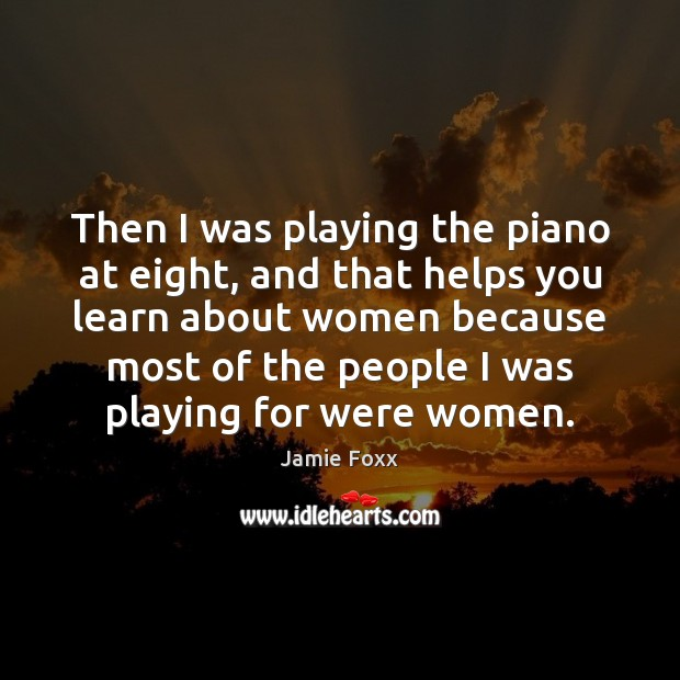 Then I was playing the piano at eight, and that helps you Jamie Foxx Picture Quote