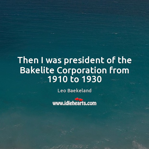 Then I was president of the Bakelite Corporation from 1910 to 1930 Image