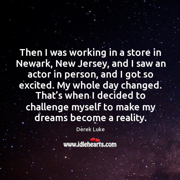Then I was working in a store in newark, new jersey, and I saw an actor in person, and I got so excited. Derek Luke Picture Quote