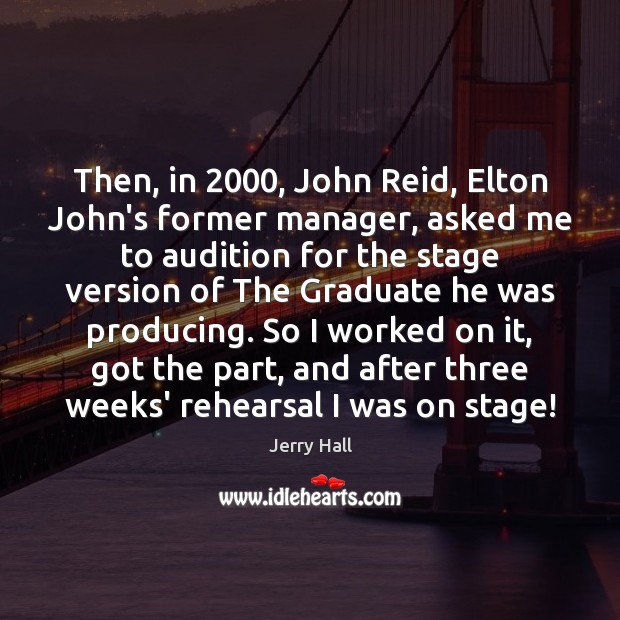 Then, in 2000, John Reid, Elton John's former manager, asked me to audition Jerry Hall Picture Quote