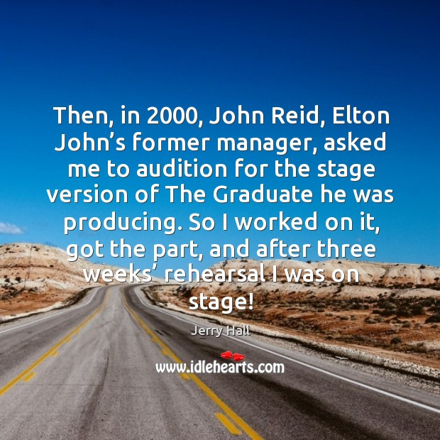 Then, in 2000, john reid, elton john's former manager, asked me to audition for the stage Jerry Hall Picture Quote