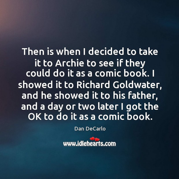 Then is when I decided to take it to archie to see if they could do it as a comic book. Dan DeCarlo Picture Quote