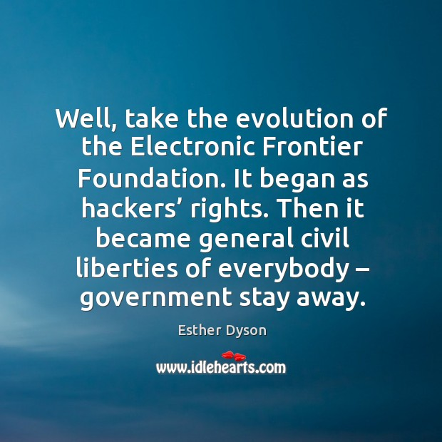 Then it became general civil liberties of everybody – government stay away. Esther Dyson Picture Quote