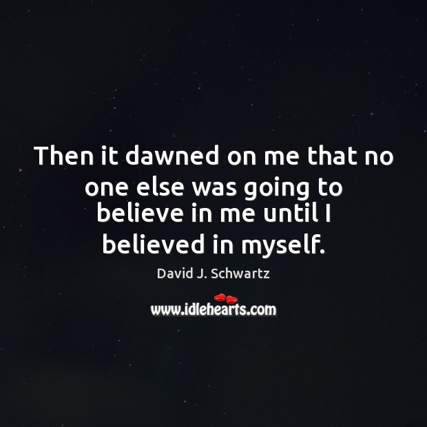 Then it dawned on me that no one else was going to David J. Schwartz Picture Quote