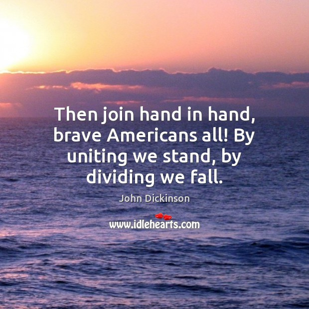 Image, Then join hand in hand, brave Americans all! By uniting we stand, by dividing we fall.