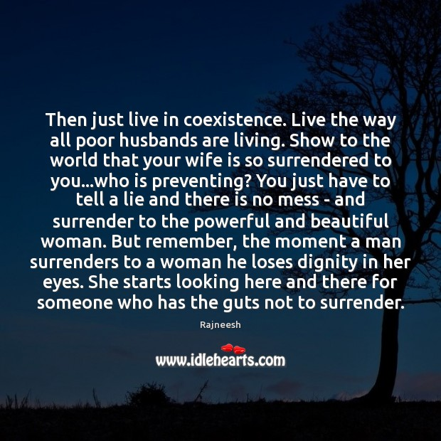 Then just live in coexistence. Live the way all poor husbands are Coexistence Quotes Image