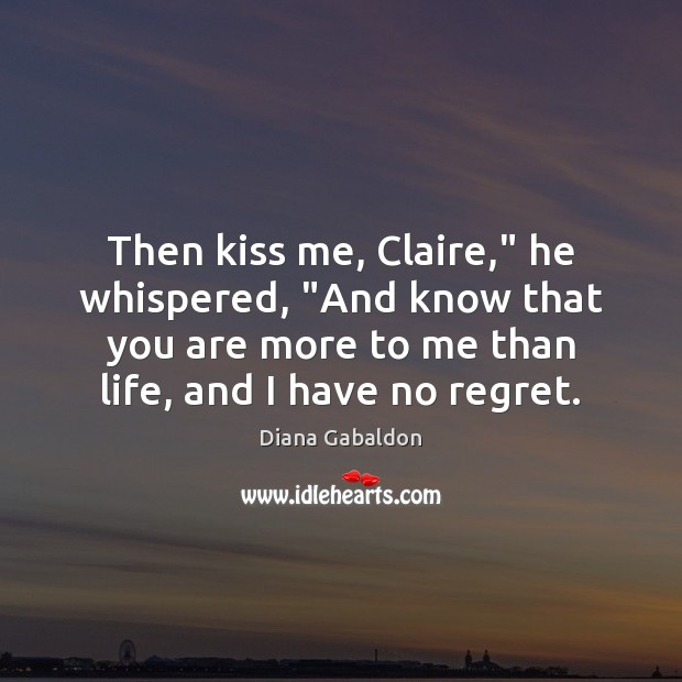 """Image, Then kiss me, Claire,"""" he whispered, """"And know that you are more"""