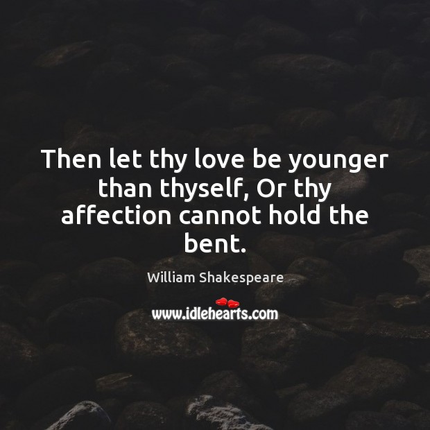 Then let thy love be younger than thyself, Or thy affection cannot hold the bent. Image