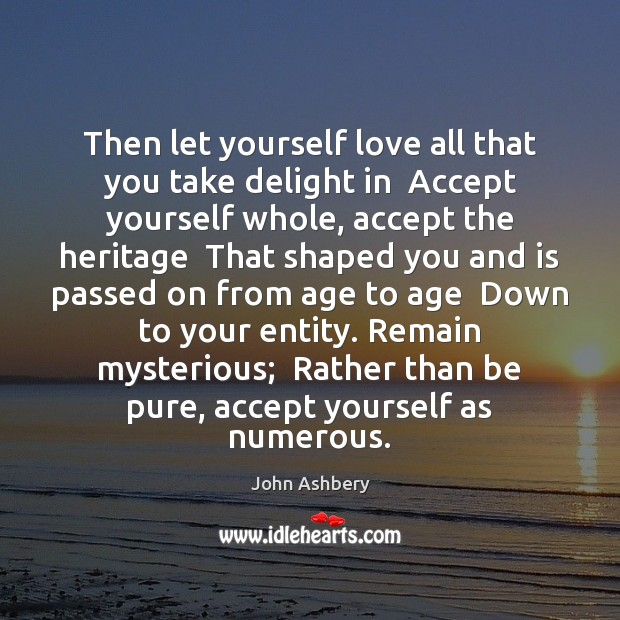 Then let yourself love all that you take delight in  Accept yourself John Ashbery Picture Quote
