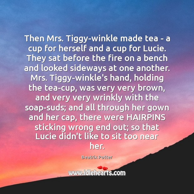Then Mrs. Tiggy-winkle made tea – a cup for herself and a Beatrix Potter Picture Quote