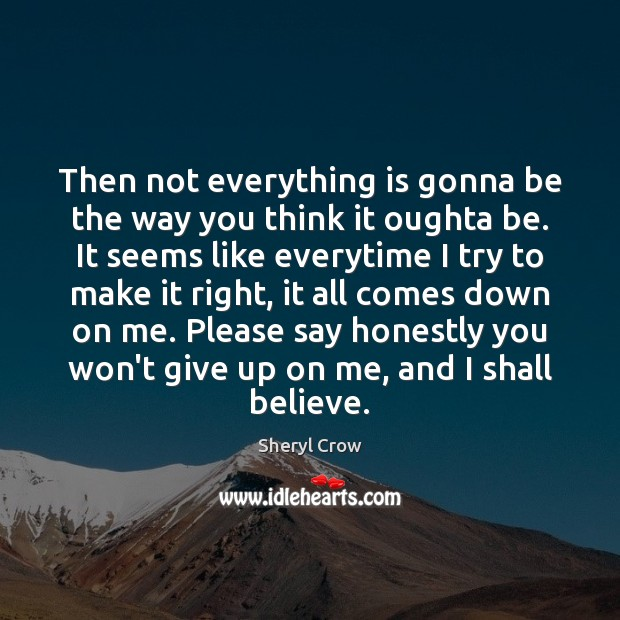 Then not everything is gonna be the way you think it oughta Sheryl Crow Picture Quote