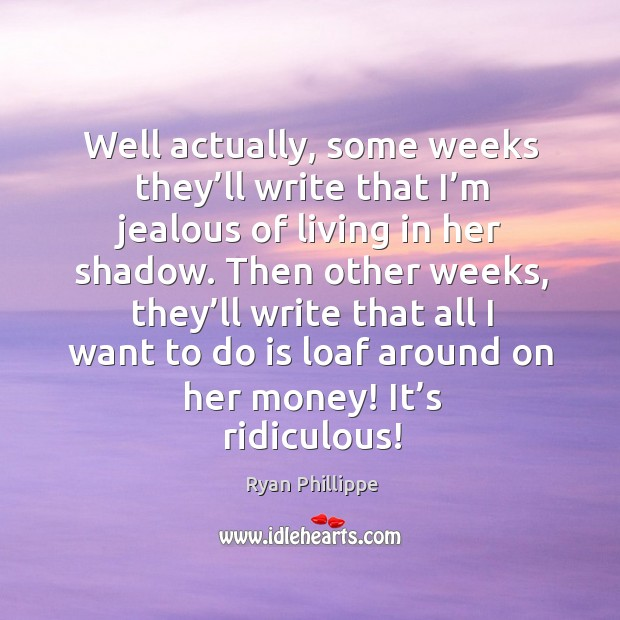 Then other weeks, they'll write that all I want to do is loaf around on her money! it's ridiculous! Image