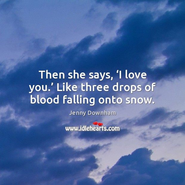 Then she says, 'I love you.' Like three drops of blood falling onto snow. Jenny Downham Picture Quote