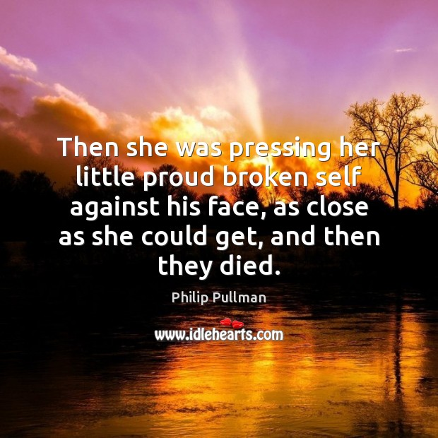 Then she was pressing her little proud broken self against his face, Philip Pullman Picture Quote