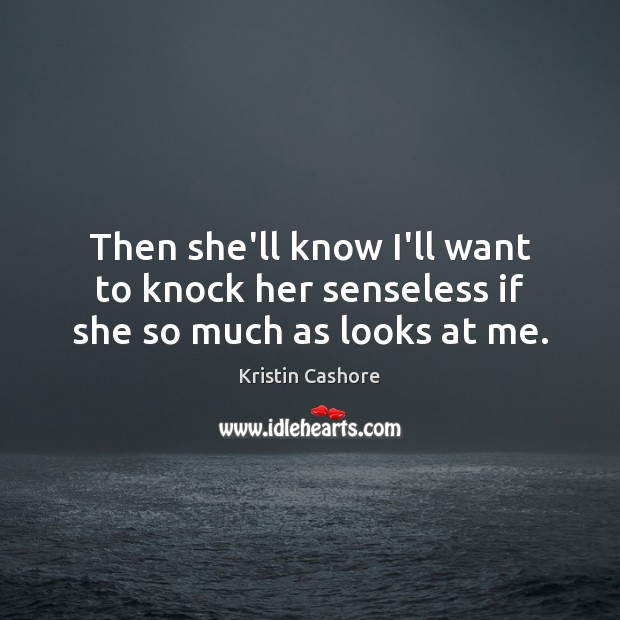 Then she'll know I'll want to knock her senseless if she so much as looks at me. Kristin Cashore Picture Quote