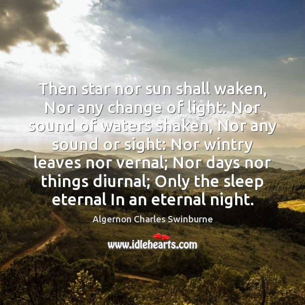 Then star nor sun shall waken, Nor any change of light: Nor Algernon Charles Swinburne Picture Quote