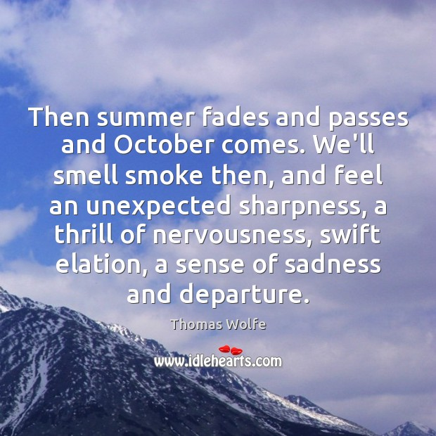 Image, Then summer fades and passes and October comes. We'll smell smoke then,